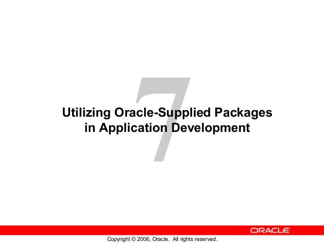 7 Copyright © 2006, Oracle. All rights reserved. Utilizing Oracle-Supplied Packages in Application Development