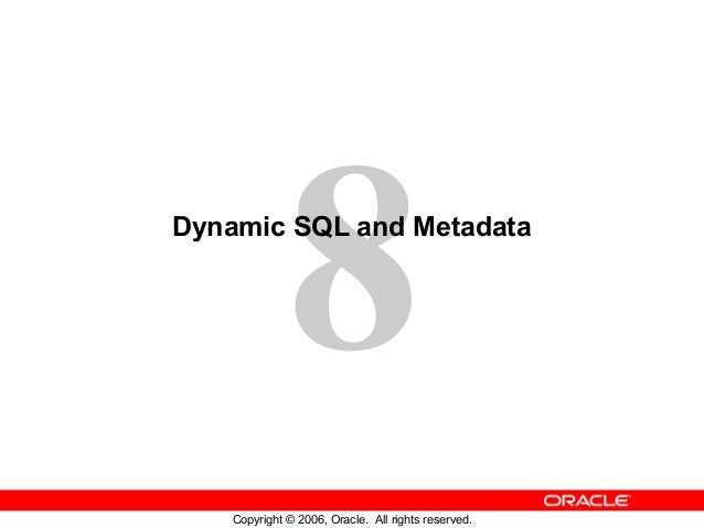 8 Copyright © 2006, Oracle. All rights reserved. Dynamic SQL and Metadata