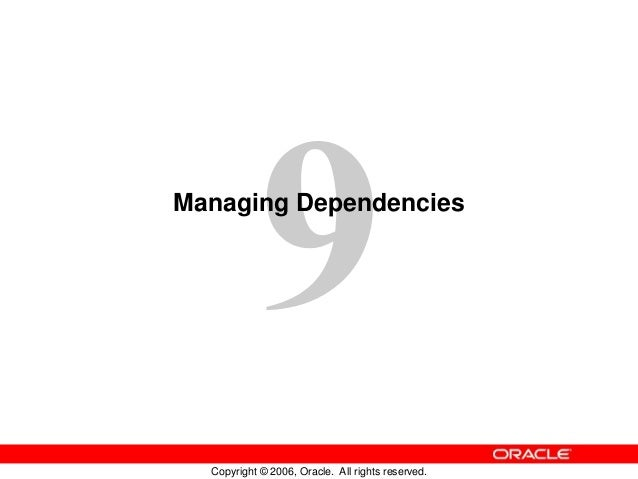 Copyright © 2006, Oracle. All rights reserved. Managing Dependencies