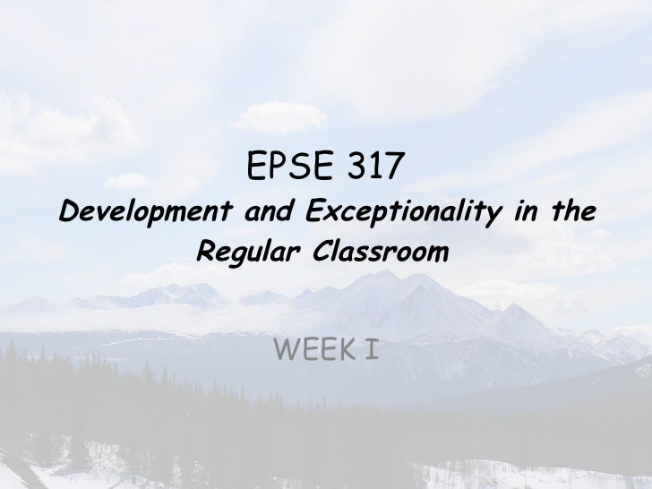 EPSE 317 Development and Exceptionality in the Regular Classroom   WEEK I