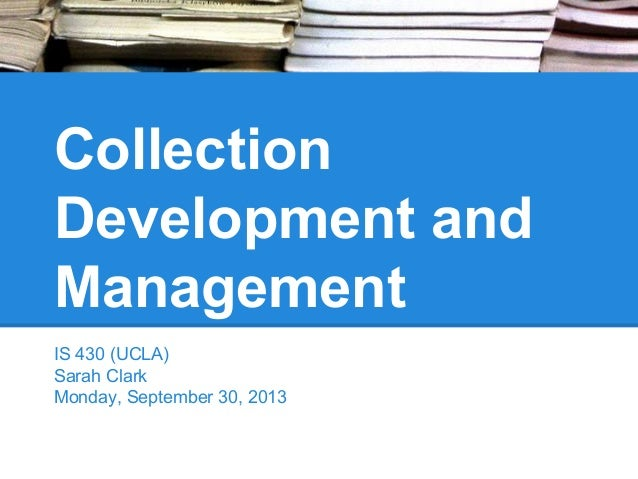 Collection Development and Management IS 430 (UCLA) Sarah Clark Monday, September 30, 2013