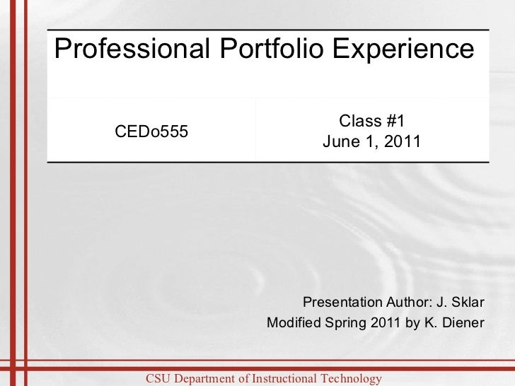 Presentation Author: J. Sklar Modified Spring 2011 by K. Diener Professional Portfolio Experience  CEDo555 Class #1 June 1...