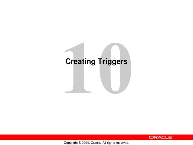 Copyright © 2004, Oracle. All rights reserved. Creating Triggers