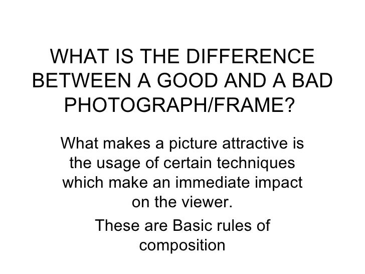 WHAT IS THE DIFFERENCEBETWEEN A GOOD AND A BAD  PHOTOGRAPH/FRAME?  What makes a picture attractive is   the usage of certa...