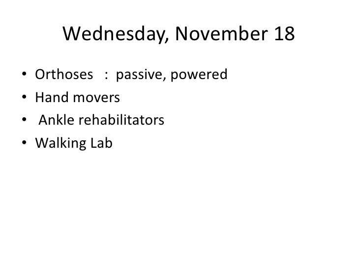 Wednesday, November 18<br />Orthoses   :  passive, powered<br />Hand movers<br /> Ankle rehabilitators<br />Walking Lab<br />