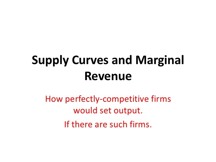 Supply Curves and Marginal         Revenue  How perfectly-competitive firms          would set output.      If there are s...
