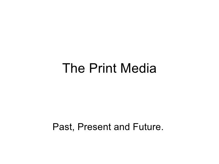 The Print Media Past, Present and Future.