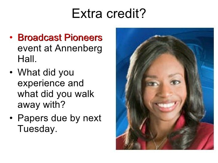 Extra credit? <ul><li>Broadcast Pioneers  event at Annenberg Hall. </li></ul><ul><li>What did you experience and what did ...