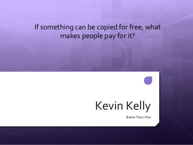 Kevin KellyBetterThan FreeIf something can be copied for free, whatmakes people pay for it?