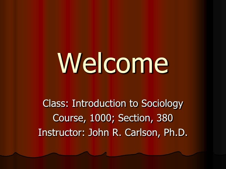 Welcome  Class: Introduction to Sociology    Course, 1000; Section, 380 Instructor: John R. Carlson, Ph.D.