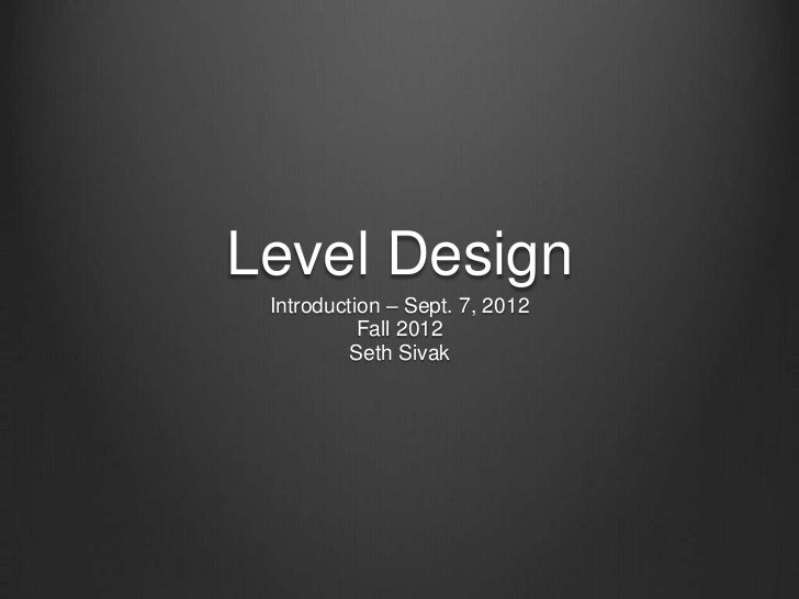 Level Design Introduction – Sept. 7, 2012           Fall 2012          Seth Sivak