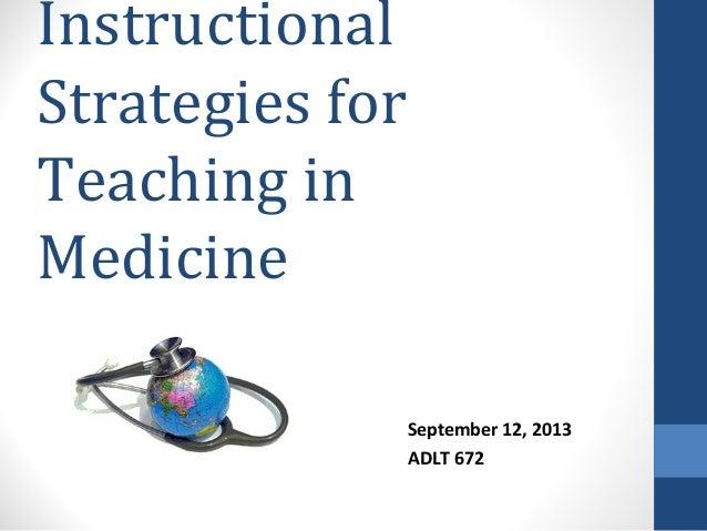 Instructional Strategies for Teaching in Medicine September 12, 2013 ADLT 672