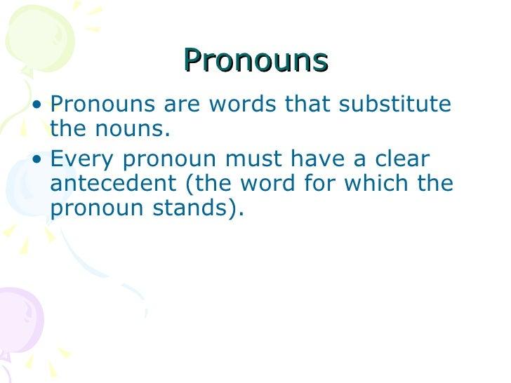Pronouns <ul><li>Pronouns are words that substitute the nouns. </li></ul><ul><li>Every pronoun must have a clear anteceden...