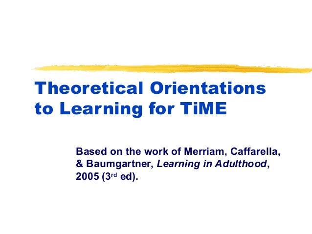Theoretical Orientationsto Learning for TiMEBased on the work of Merriam, Caffarella,& Baumgartner, Learning in Adulthood,...
