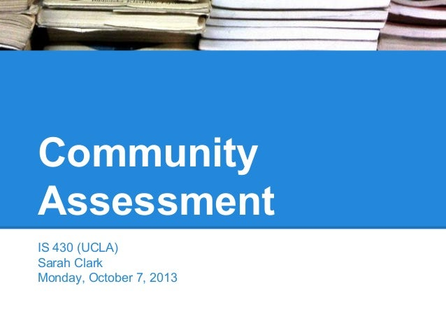 Community Assessment IS 430 (UCLA) Sarah Clark Monday, October 7, 2013