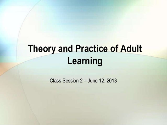 Theory and Practice of AdultLearningClass Session 2 – June 12, 2013