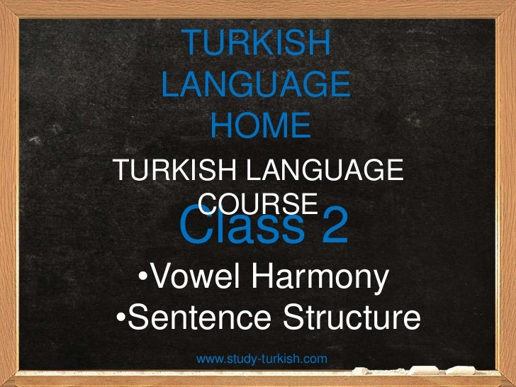 TURKISH  LANGUAGE    HOMETURKISH LANGUAGE     COURSE   Class 2 •Vowel Harmony•Sentence Structure     www.study-turkish.com