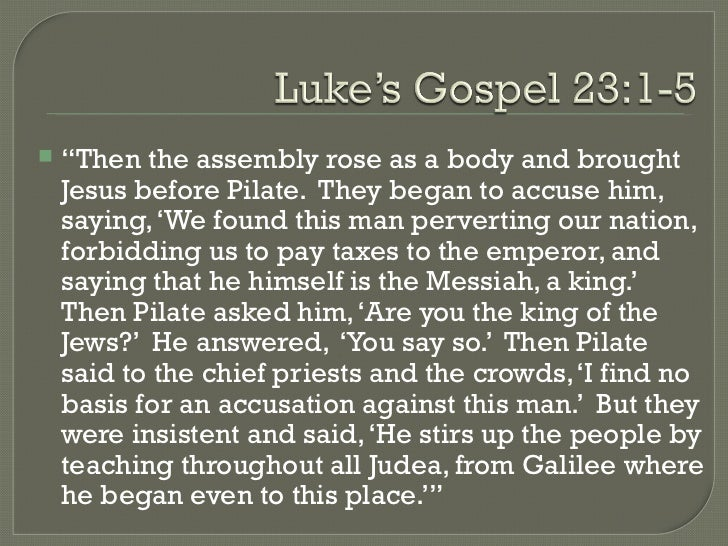 "<ul><li>"" Then the assembly rose as a body and brought Jesus before Pilate.  They began to accuse him, saying, 'We found t..."
