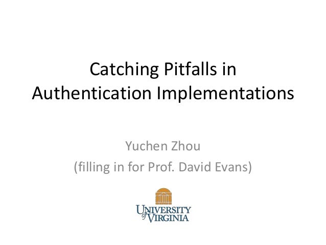 Catching Pitfalls in Authentication Implementations Yuchen Zhou (filling in for Prof. David Evans)