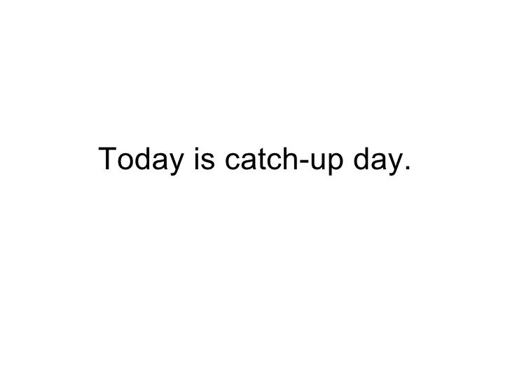 Today is catch-up day.