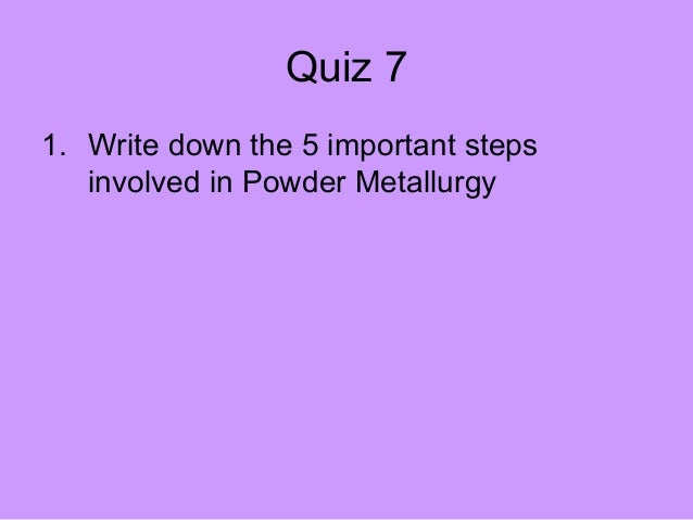 Quiz 71. Write down the 5 important steps   involved in Powder Metallurgy
