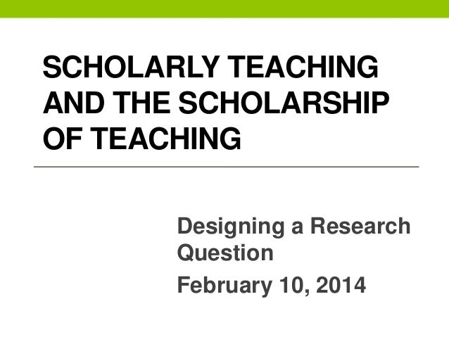 CLASS 2 SCHOLARLY TEACHING AND THE SCHOLARSHIP OF TEACHING Designing a Research Question February 10, 2014