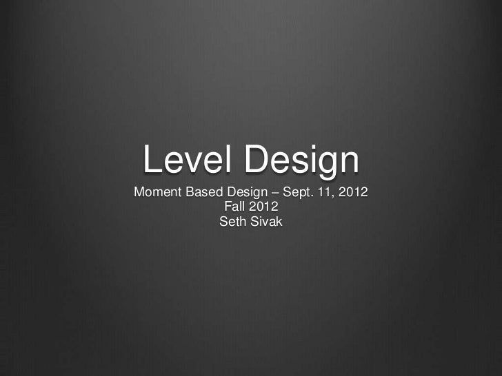Level DesignMoment Based Design – Sept. 11, 2012            Fall 2012            Seth Sivak