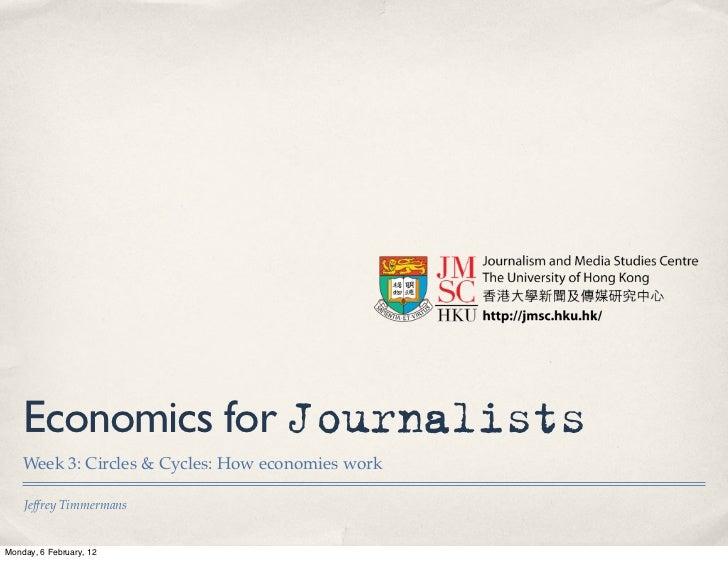Economics for Journalists    Week 3: Circles & Cycles: How economies work    Jeffrey TimmermansMonday, 6 February, 12