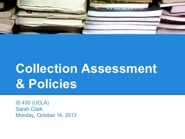 Collection Assessment & Policies IS 430 (UCLA) Sarah Clark Monday, October 14, 2013