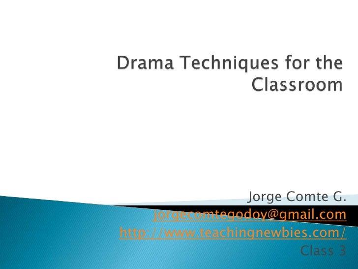 Drama TechniquesfortheClassroom<br />Jorge Comte G.<br />jorgecomtegodoy@gmail.com<br />http://www.teachingnewbies.com/<br...