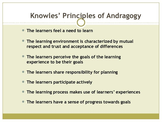 Knowles' Principles of Andragogy The learners feel a need to learn The learning environment is characterized by mutualre...