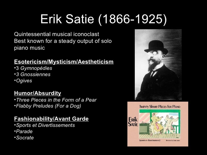 Erik Satie (1866-1925) <ul><li>Quintessential musical iconoclast </li></ul><ul><li>Best known for a steady output of solo ...