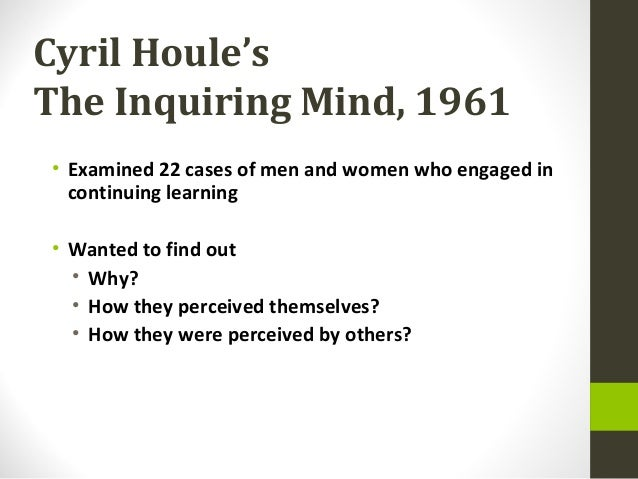 Cyril Houle'sThe Inquiring Mind, 1961• Examined 22 cases of men and women who engaged incontinuing learning• Wanted to fin...