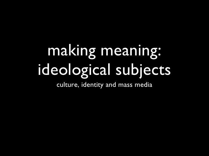 making meaning: ideological subjects <ul><li>culture, identity and mass media </li></ul>