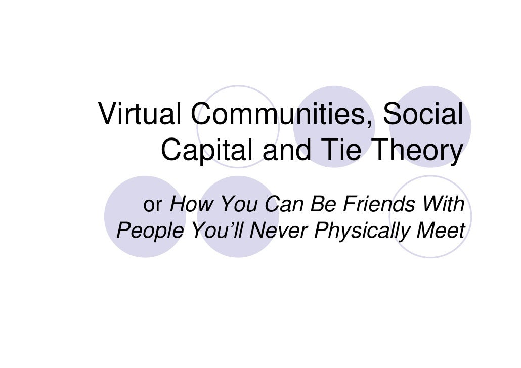 Virtual Communities, Social     Capital and Tie Theory        p                 y   or How You Can Be Friends With People ...