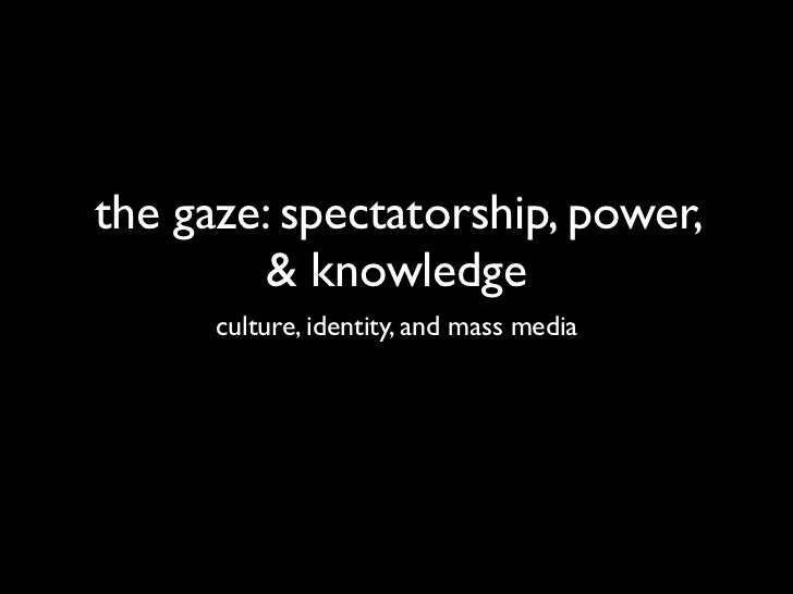 the gaze: spectatorship, power,         & knowledge      culture, identity, and mass media