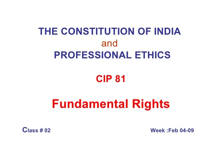 THE CONSTITUTION OF INDIA   and     PROFESSIONAL ETHICS CIP 81 Fundamental Rights C lass # 02   Week :Feb 04-09
