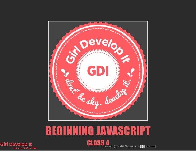 BEGINNING JAVASCRIPT CLASS 4Javascript ~ Girl Develop It ~