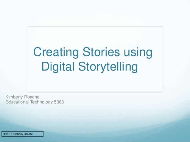 Creating Stories using Digital Storytelling Kimberly Roache Educational Technology 5063 © 2013 Kimberly Roache