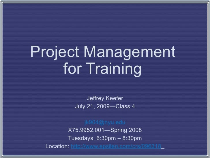 Project Management  for Training  Jeffrey Keefer July 21, 2009—Class 4 [email_address] X75.9952.001—Spring 2008 Tuesdays, ...