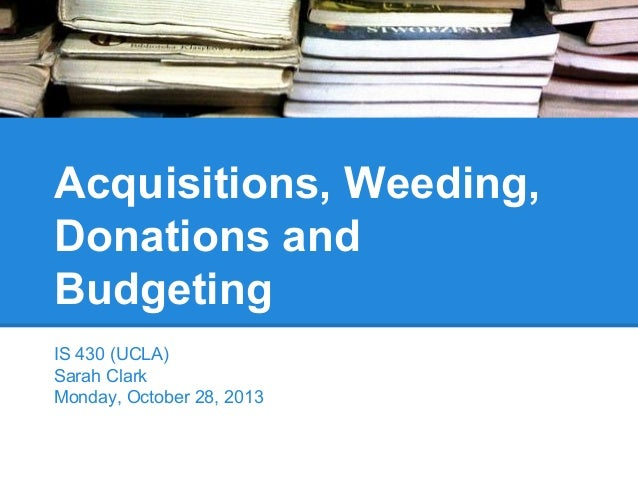 Acquisitions, Weeding, Donations and Budgeting IS 430 (UCLA) Sarah Clark Monday, October 28, 2013