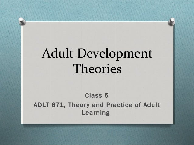 Adult Development Theories Class 5 ADLT 671, Theory and Practice of Adult Learning
