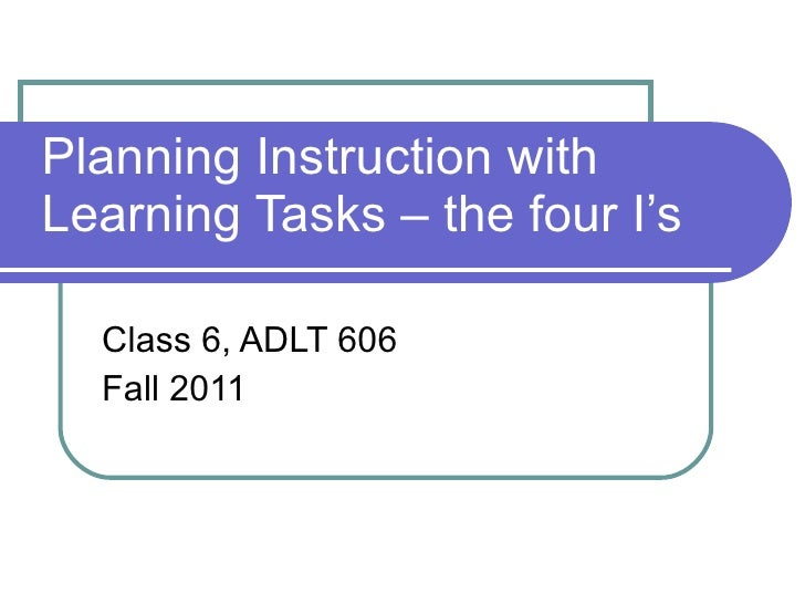 Planning Instruction with Learning Tasks – the four I's  Class 6, ADLT 606 Fall 2011