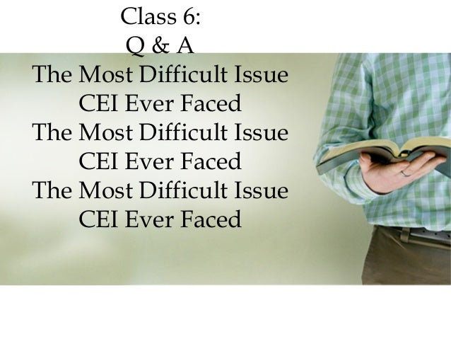 Class 6: Q&A The Most Difficult Issue CEI Ever Faced The Most Difficult Issue CEI Ever Faced The Most Difficult Issue CEI ...