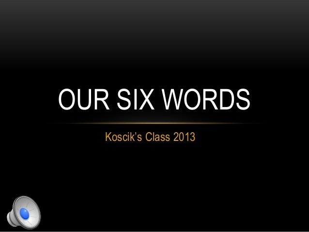 Koscik's Class 2013 OUR SIX WORDS