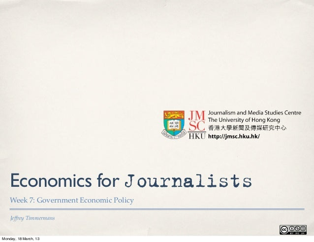 Economics for Journalists    Week 7: Government Economic Policy    Jeffrey TimmermansMonday, 18 March, 13