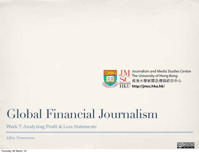 Global Financial Journalism    Week 7: Analyzing Profit & Loss Statements    Jeffrey TimmermansThursday, 28 March, 13