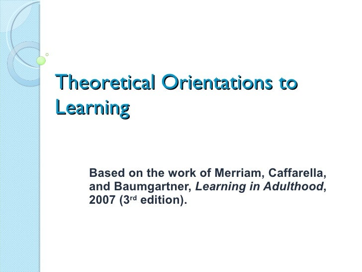 Theoretical Orientations to Learning Based on the work of Merriam, Caffarella, and Baumgartner,  Learning in Adulthood , 2...