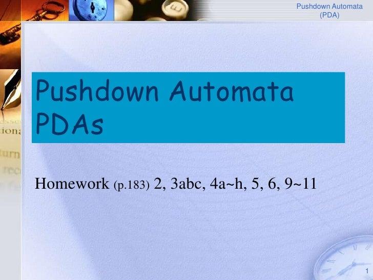 Pushdown Automata                                             (PDA)     Pushdown Automata PDAs Homework (p.183) 2, 3abc, 4...
