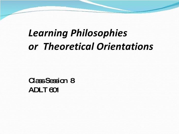 Learning Philosophies  or  Theoretical Orientations <ul><li>Class Session  8  </li></ul><ul><li>ADLT 601 </li></ul>
